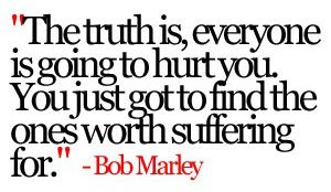 """""""The truth is, everyone is going to hurt you. You just got to find the ones worth suffering for."""" ~ Bob Marley"""