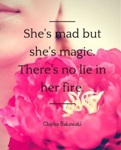 """""""She's mad but she's magic. There's no lie in her fire."""" ~ Charles Bukowski"""